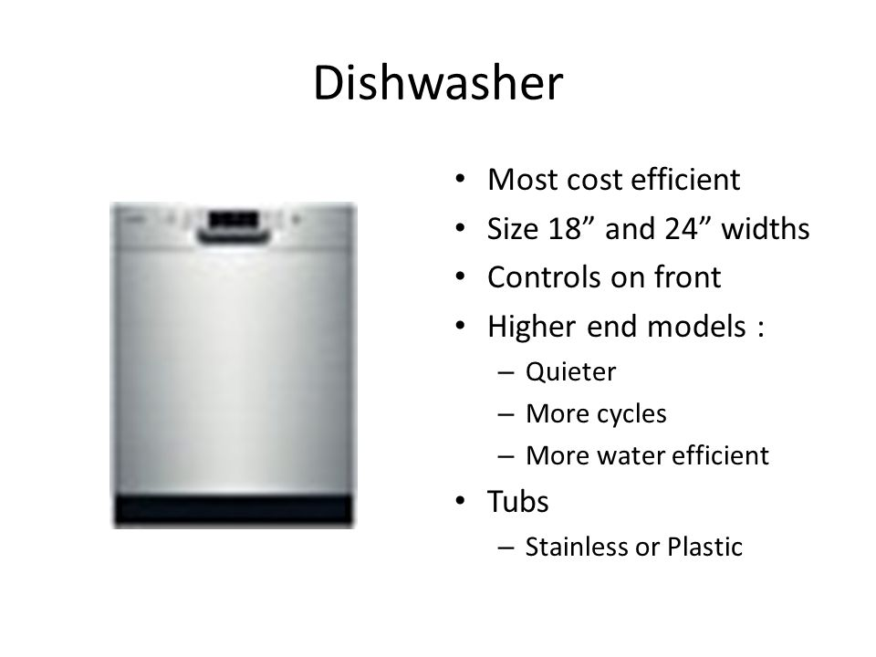 Dishwasher Most cost efficient Size 18 and 24 widths Controls on front Higher end models : – Quieter – More cycles – More water efficient Tubs – Stainless or Plastic