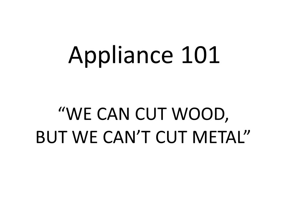 Appliance 101 WE CAN CUT WOOD, BUT WE CAN'T CUT METAL