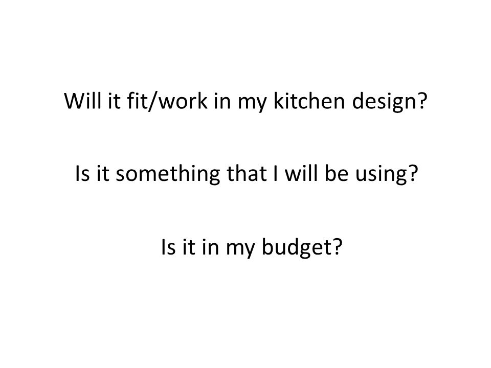 Will it fit/work in my kitchen design Is it something that I will be using Is it in my budget