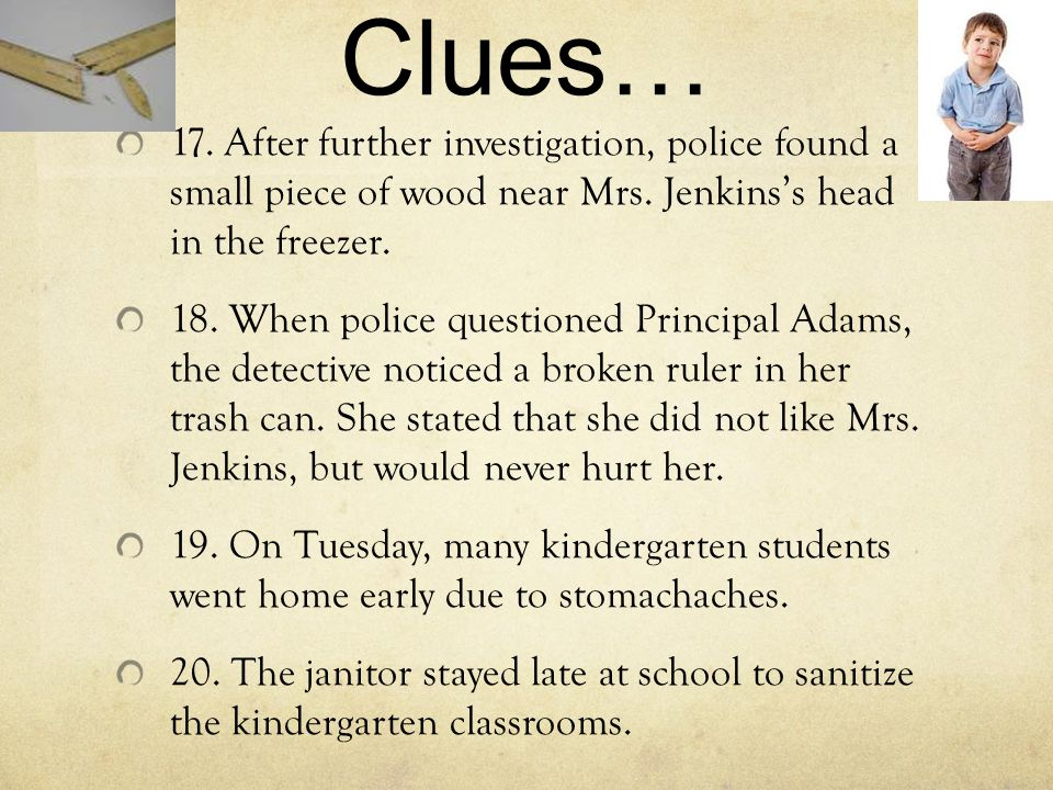 Clues… 17. After further investigation, police found a small piece of wood near Mrs. Jenkins's head in the freezer. 18. When police questioned Princip