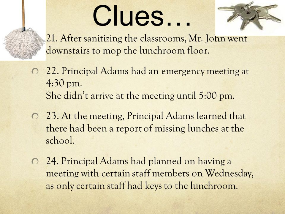 Clues… 21. After sanitizing the classrooms, Mr. John went downstairs to mop the lunchroom floor. 22. Principal Adams had an emergency meeting at 4:30