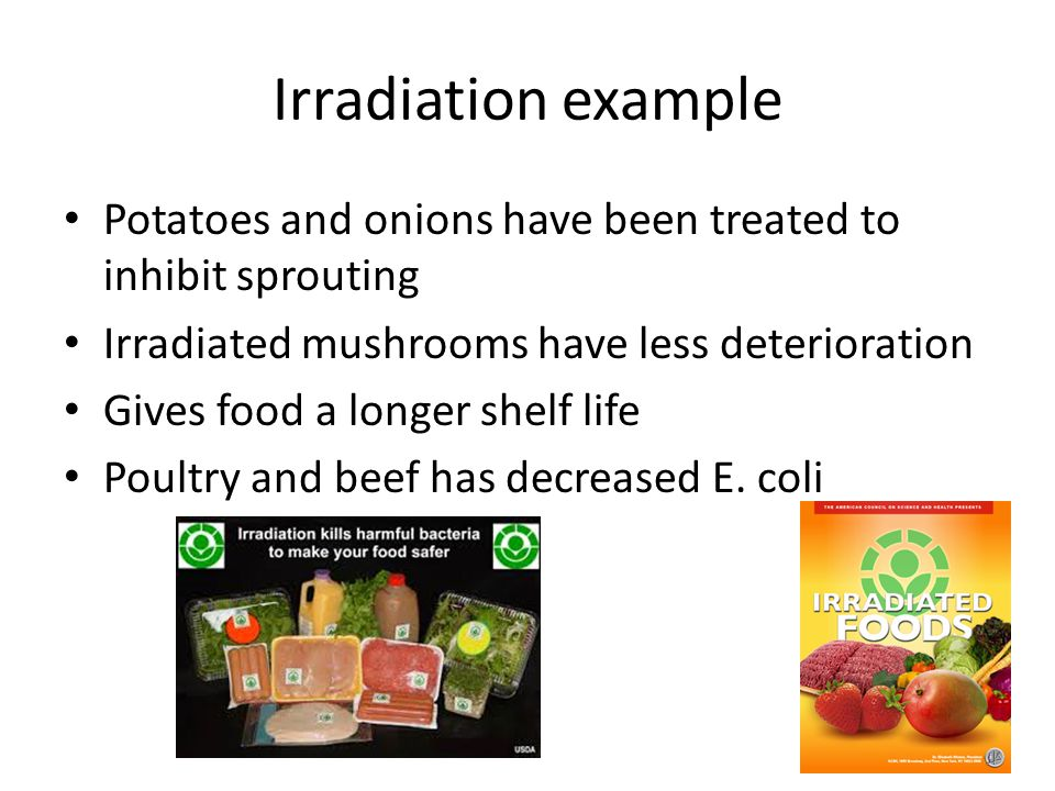 Irradiation example Potatoes and onions have been treated to inhibit sprouting Irradiated mushrooms have less deterioration Gives food a longer shelf life Poultry and beef has decreased E.