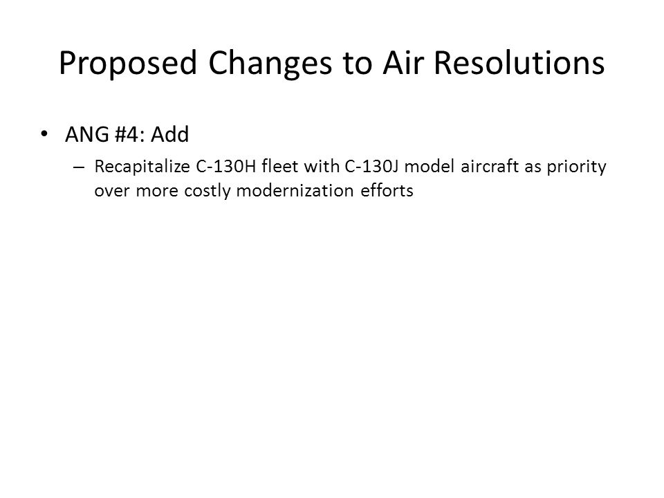 Proposed Changes to Air Resolutions ANG #4: Add – Recapitalize C-130H fleet with C-130J model aircraft as priority over more costly modernization efforts