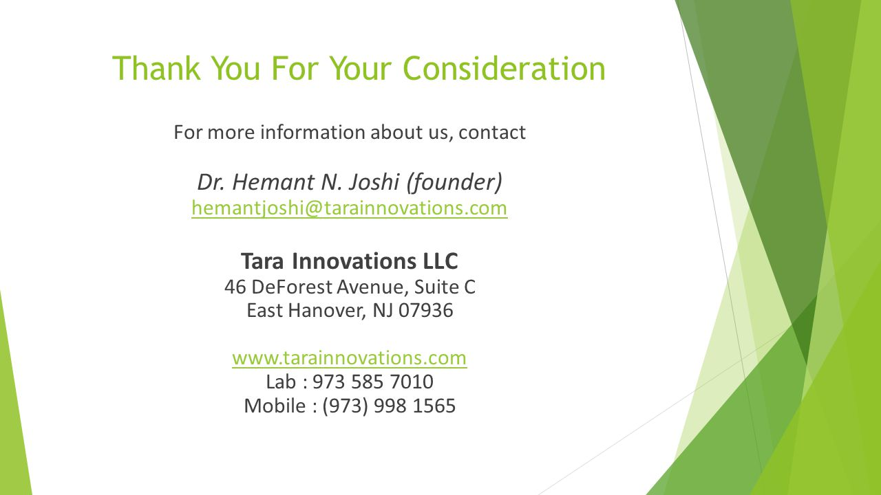 Thank You For Your Consideration For more information about us, contact Dr. Hemant N. Joshi (founder) hemantjoshi@tarainnovations.com Tara Innovations