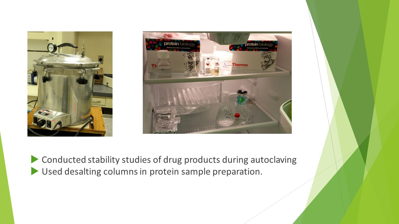  Conducted stability studies of drug products during autoclaving  Used desalting columns in protein sample preparation.