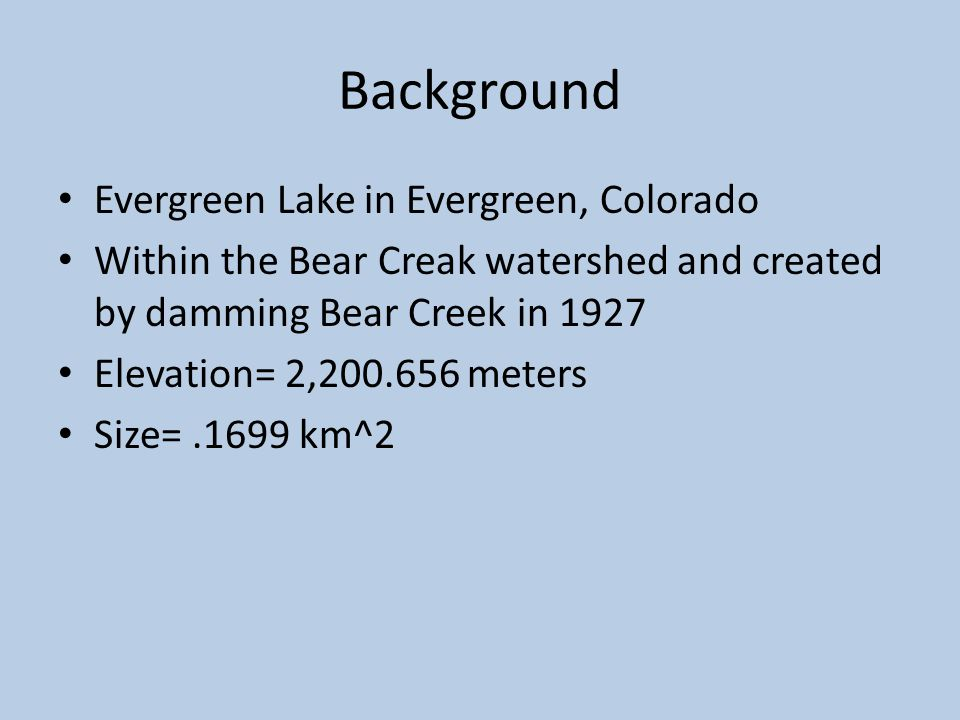 Background Evergreen Lake in Evergreen, Colorado Within the Bear Creak watershed and created by damming Bear Creek in 1927 Elevation= 2,200.656 meters Size=.1699 km^2