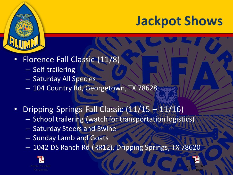 Jackpot Shows Florence Fall Classic (11/8) – Self-trailering – Saturday All Species – 104 Country Rd, Georgetown, TX 78628 Dripping Springs Fall Classic (11/15 – 11/16) – School trailering (watch for transportation logistics) – Saturday Steers and Swine – Sunday Lamb and Goats – 1042 DS Ranch Rd (RR12), Dripping Springs, TX 78620