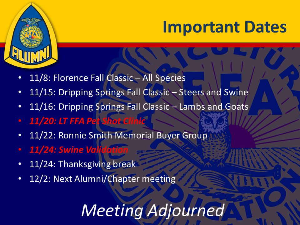 Important Dates 11/8: Florence Fall Classic – All Species 11/15: Dripping Springs Fall Classic – Steers and Swine 11/16: Dripping Springs Fall Classic – Lambs and Goats 11/20: LT FFA Pet Shot Clinic 11/22: Ronnie Smith Memorial Buyer Group 11/24: Swine Validation 11/24: Thanksgiving break 12/2: Next Alumni/Chapter meeting Meeting Adjourned