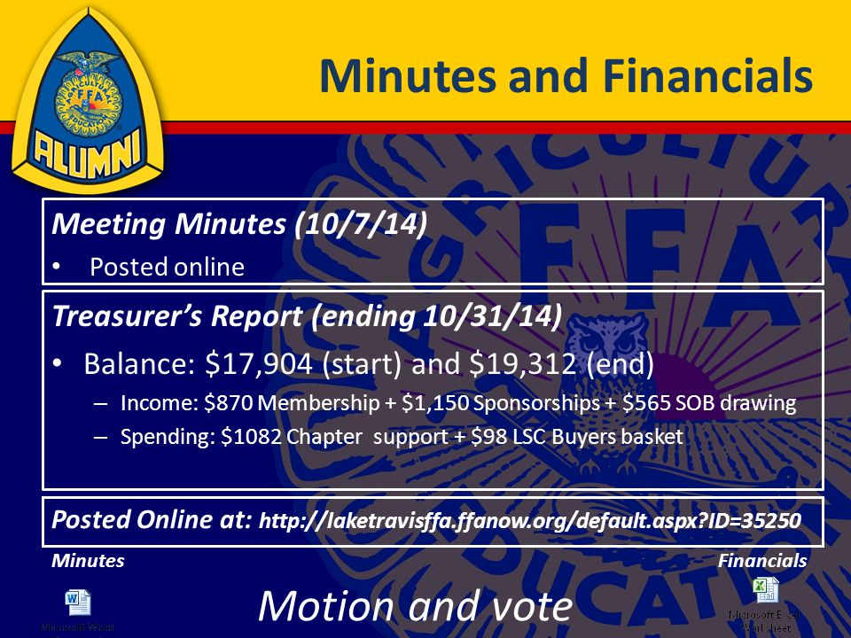 Minutes and Financials Posted Online at: http://laketravisffa.ffanow.org/default.aspx?ID=35250 Motion and vote Treasurer's Report (ending 10/31/14) Balance: $17,904 (start) and $19,312 (end) – Income: $870 Membership + $1,150 Sponsorships + $565 SOB drawing – Spending: $1082 Chapter support + $98 LSC Buyers basket Meeting Minutes (10/7/14) Posted online MinutesFinancials