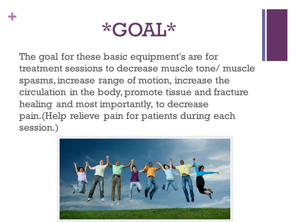 + *GOAL* The goal for these basic equipment s are for treatment sessions to decrease muscle tone/ muscle spasms, increase range of motion, increase the circulation in the body, promote tissue and fracture healing and most importantly, to decrease pain.(Help relieve pain for patients during each session.)