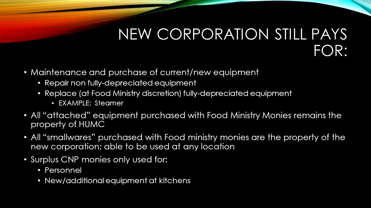 NEW CORPORATION STILL PAYS FOR: Maintenance and purchase of current/new equipment Repair non fully-depreciated equipment Replace (at Food Ministry discretion) fully-depreciated equipment EXAMPLE: Steamer All attached equipment purchased with Food Ministry Monies remains the property of HUMC All smallwares purchased with Food ministry monies are the property of the new corporation; able to be used at any location Surplus CNP monies only used for: Personnel New/additional equipment at kitchens