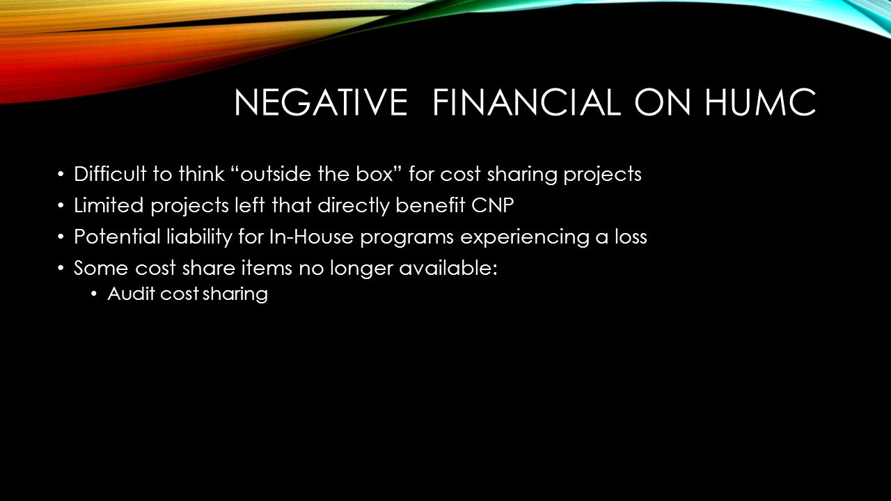 """NEGATIVE FINANCIAL ON HUMC Difficult to think """"outside the box"""" for cost sharing projects Limited projects left that directly benefit CNP Potential li"""