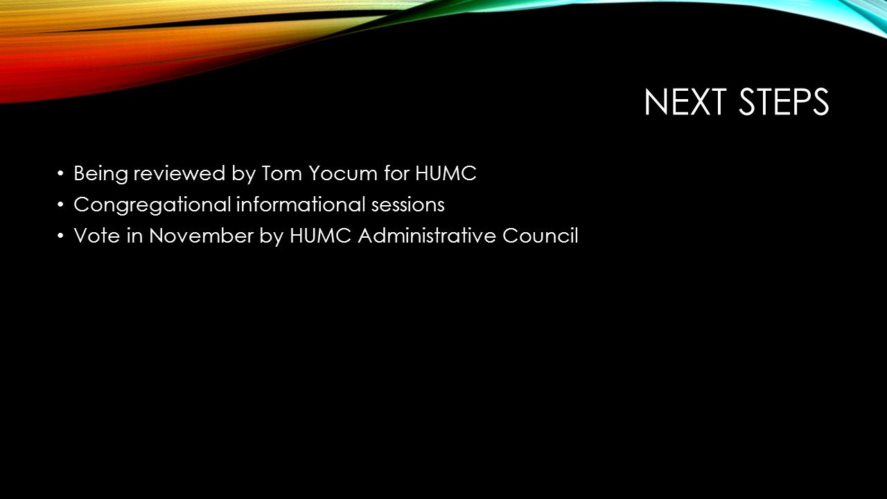 NEXT STEPS Being reviewed by Tom Yocum for HUMC Congregational informational sessions Vote in November by HUMC Administrative Council