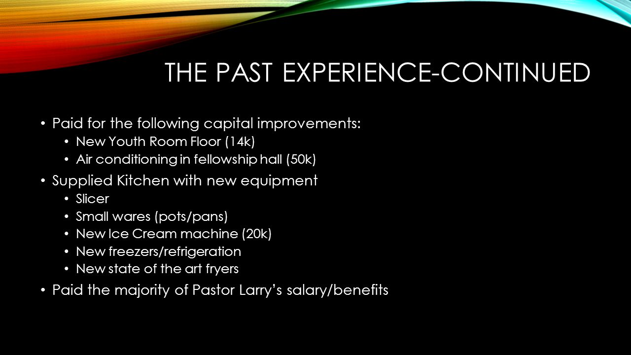 THE PAST EXPERIENCE-CONTINUED Paid for the following capital improvements: New Youth Room Floor (14k) Air conditioning in fellowship hall (50k) Suppli