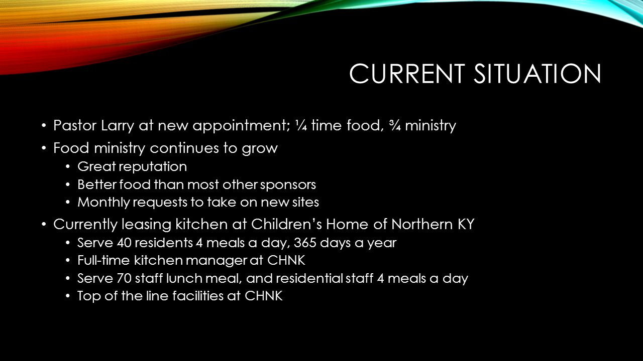 CURRENT SITUATION Pastor Larry at new appointment; ¼ time food, ¾ ministry Food ministry continues to grow Great reputation Better food than most other sponsors Monthly requests to take on new sites Currently leasing kitchen at Children's Home of Northern KY Serve 40 residents 4 meals a day, 365 days a year Full-time kitchen manager at CHNK Serve 70 staff lunch meal, and residential staff 4 meals a day Top of the line facilities at CHNK