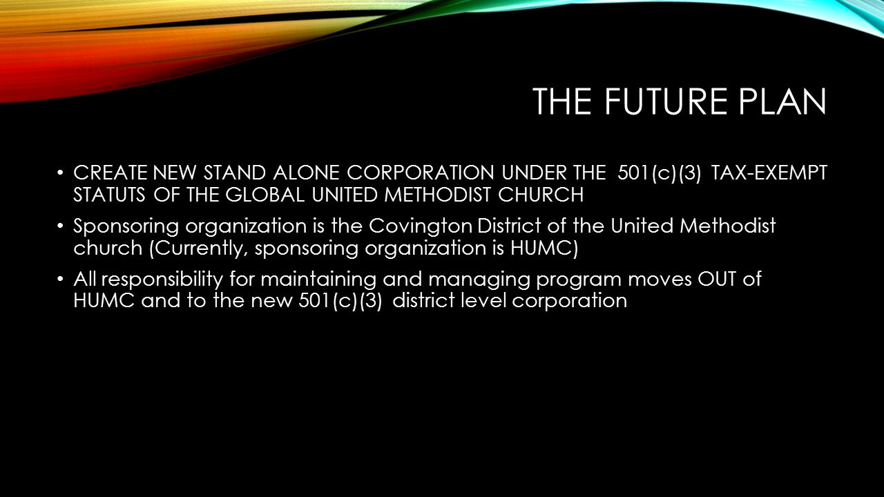 THE FUTURE PLAN CREATE NEW STAND ALONE CORPORATION UNDER THE 501(c)(3) TAX-EXEMPT STATUTS OF THE GLOBAL UNITED METHODIST CHURCH Sponsoring organization is the Covington District of the United Methodist church (Currently, sponsoring organization is HUMC) All responsibility for maintaining and managing program moves OUT of HUMC and to the new 501(c)(3) district level corporation