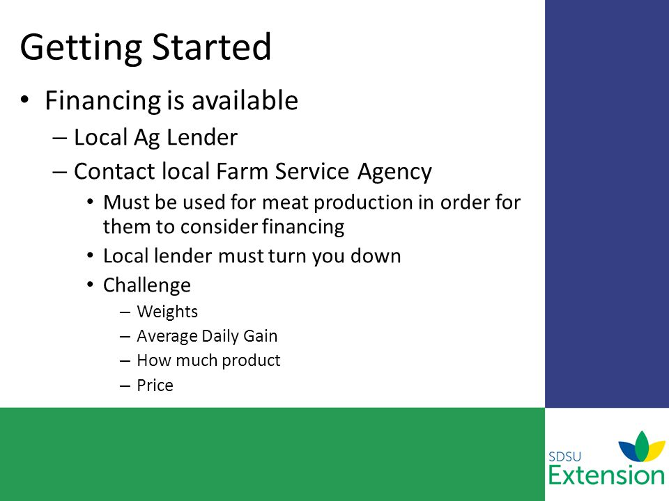 Getting Started Financing is available – Local Ag Lender – Contact local Farm Service Agency Must be used for meat production in order for them to consider financing Local lender must turn you down Challenge – Weights – Average Daily Gain – How much product – Price
