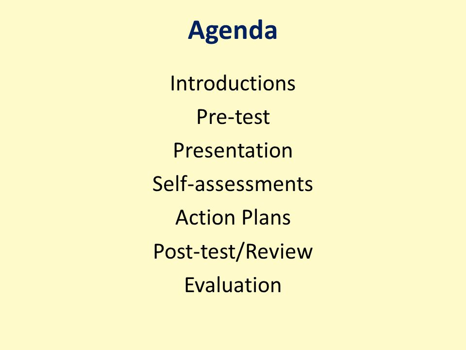 Agenda Introductions Pre-test Presentation Self-assessments Action Plans Post-test/Review Evaluation