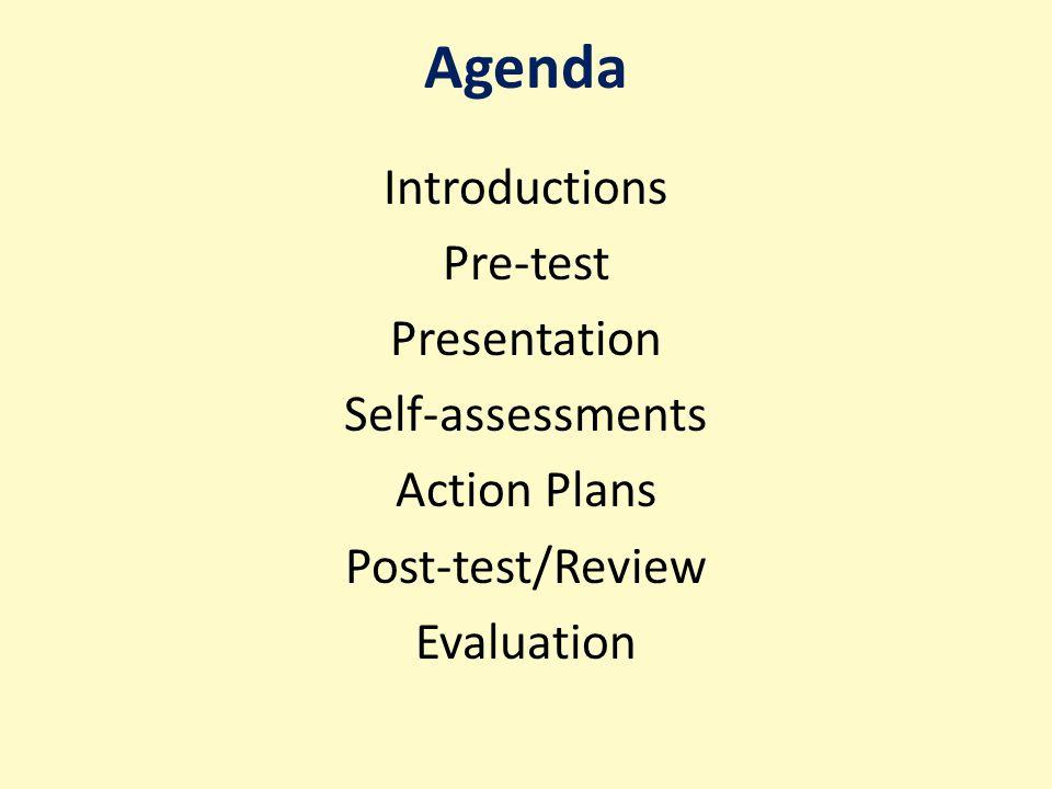 Agenda Introductions Pre-test Presentation Self-assessments Action Plans Post-test/Review Evaluation