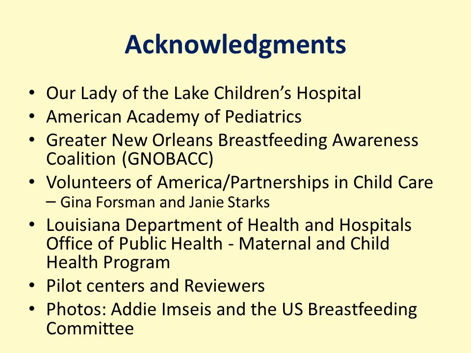 Acknowledgments Our Lady of the Lake Children's Hospital American Academy of Pediatrics Greater New Orleans Breastfeeding Awareness Coalition (GNOBACC) Volunteers of America/Partnerships in Child Care – Gina Forsman and Janie Starks Louisiana Department of Health and Hospitals Office of Public Health - Maternal and Child Health Program Pilot centers and Reviewers Photos: Addie Imseis and the US Breastfeeding Committee