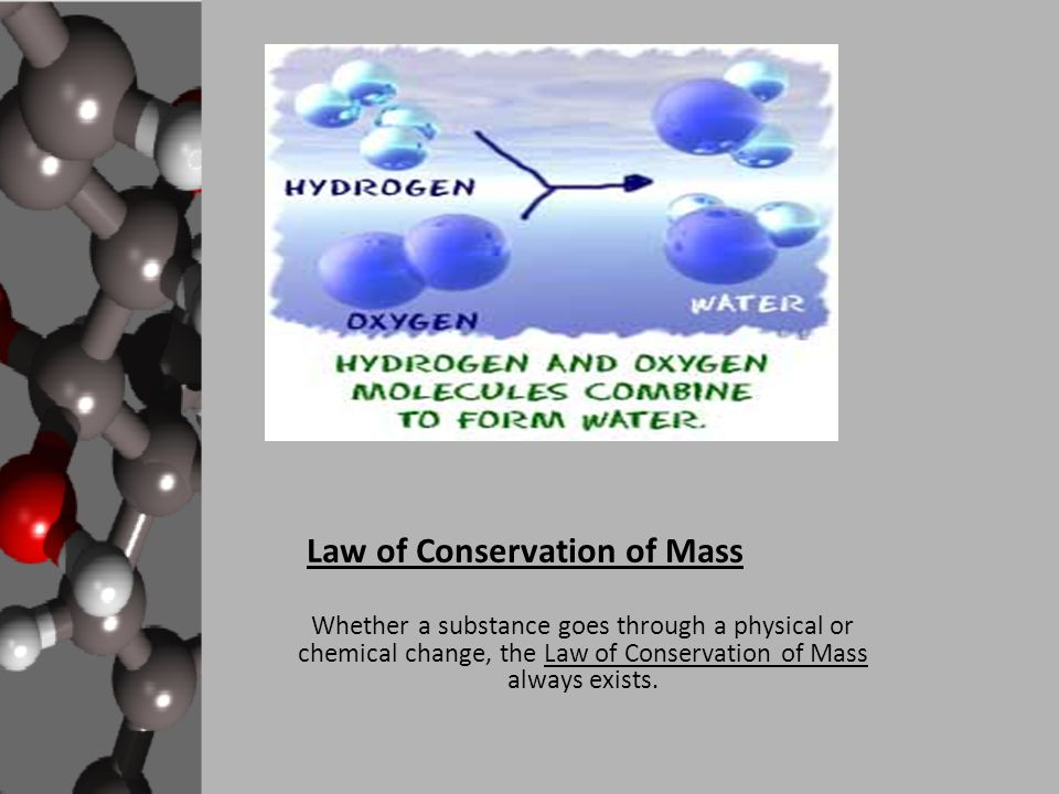 Law of Conservation of Mass The Law of Conservation of Mass simply states that when a substance goes through a change, the mass of the substance before will always equal the mass of the products after the reaction.