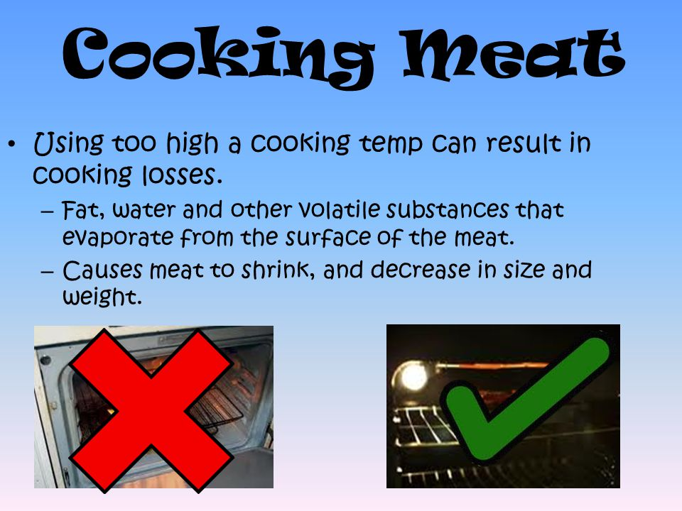 Cooking Meat Using too high a cooking temp can result in cooking losses.
