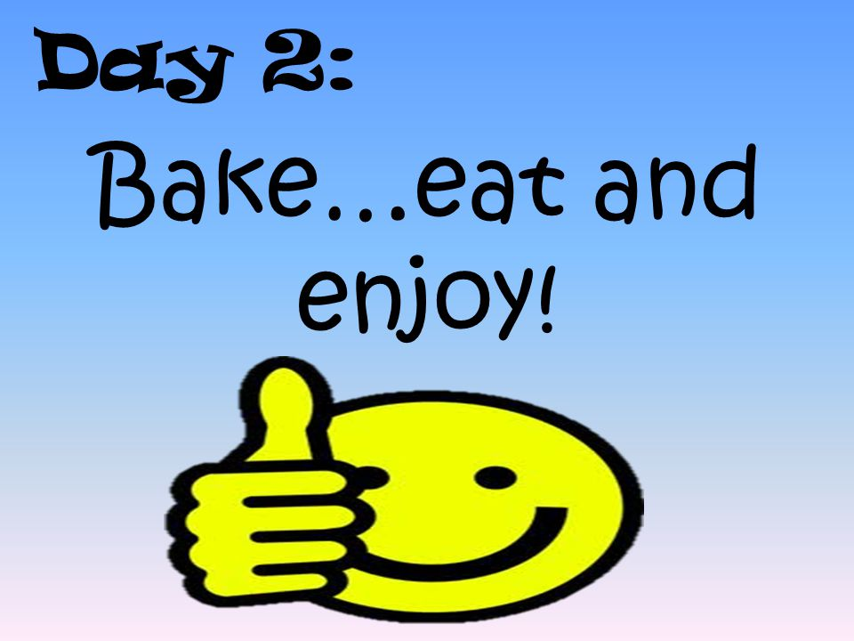 Day 2: Bake…eat and enjoy!