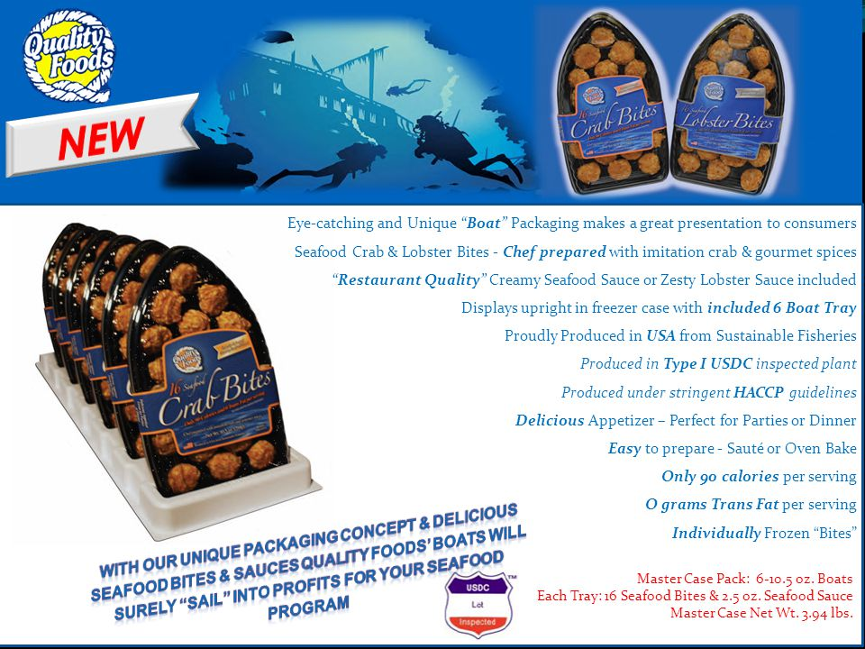 Eye-catching and Unique Boat Packaging makes a great presentation to consumers Seafood Crab & Lobster Bites - Chef prepared with imitation crab & gourmet spices Restaurant Quality Creamy Seafood Sauce or Zesty Lobster Sauce included Displays upright in freezer case with included 6 Boat Tray Proudly Produced in USA from Sustainable Fisheries Produced in Type I USDC inspected plant Produced under stringent HACCP guidelines Delicious Appetizer – Perfect for Parties or Dinner Easy to prepare - Sauté or Oven Bake Only 90 calories per serving O grams Trans Fat per serving Individually Frozen Bites Master Case Pack: 6-10.5 oz.
