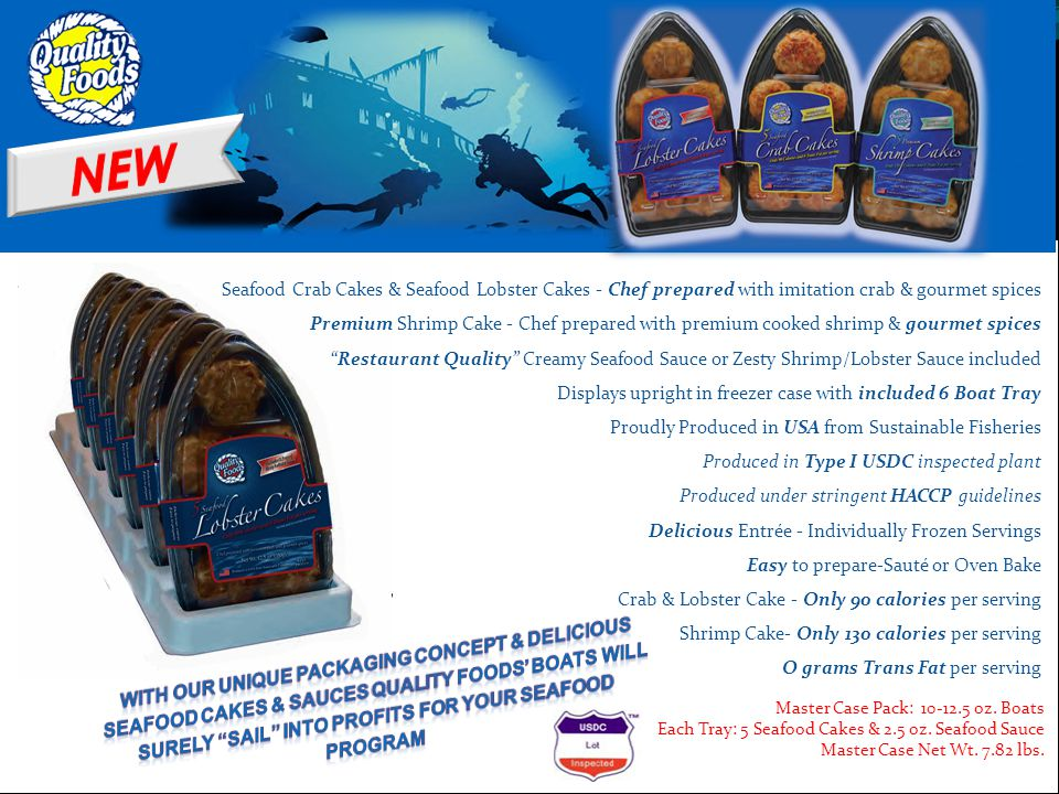 Seafood Crab Cakes & Seafood Lobster Cakes - Chef prepared with imitation crab & gourmet spices Premium Shrimp Cake - Chef prepared with premium cooked shrimp & gourmet spices Restaurant Quality Creamy Seafood Sauce or Zesty Shrimp/Lobster Sauce included Displays upright in freezer case with included 6 Boat Tray Proudly Produced in USA from Sustainable Fisheries Produced in Type I USDC inspected plant Produced under stringent HACCP guidelines Delicious Entrée - Individually Frozen Servings Easy to prepare-Sauté or Oven Bake Crab & Lobster Cake - Only 90 calories per serving Shrimp Cake- Only 130 calories per serving O grams Trans Fat per serving Master Case Pack: 10-12.5 oz.