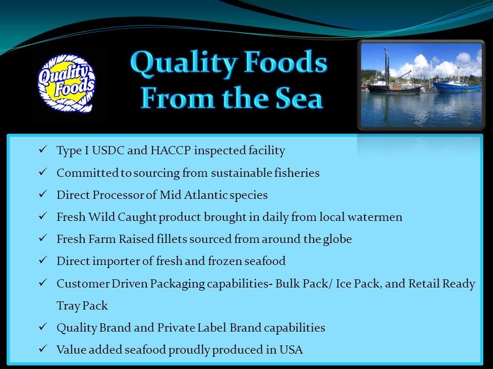 Type I USDC and HACCP inspected facility Committed to sourcing from sustainable fisheries Direct Processor of Mid Atlantic species Fresh Wild Caught product brought in daily from local watermen Fresh Farm Raised fillets sourced from around the globe Direct importer of fresh and frozen seafood Customer Driven Packaging capabilities- Bulk Pack/ Ice Pack, and Retail Ready Tray Pack Quality Brand and Private Label Brand capabilities Value added seafood proudly produced in USA
