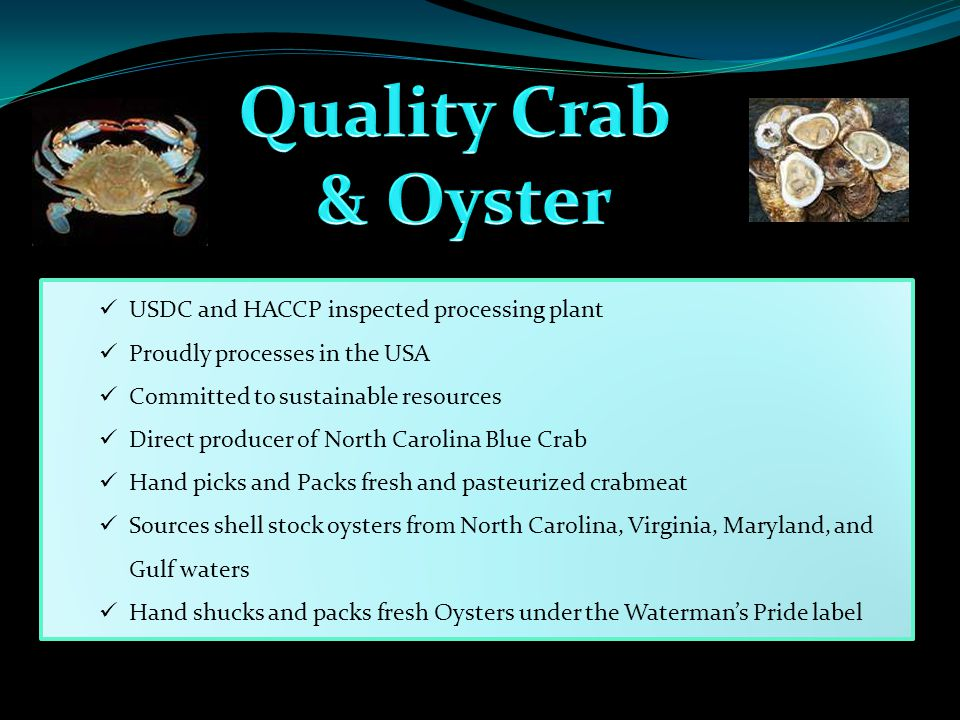 USDC and HACCP inspected processing plant Proudly processes in the USA Committed to sustainable resources Direct producer of North Carolina Blue Crab Hand picks and Packs fresh and pasteurized crabmeat Sources shell stock oysters from North Carolina, Virginia, Maryland, and Gulf waters Hand shucks and packs fresh Oysters under the Waterman's Pride label