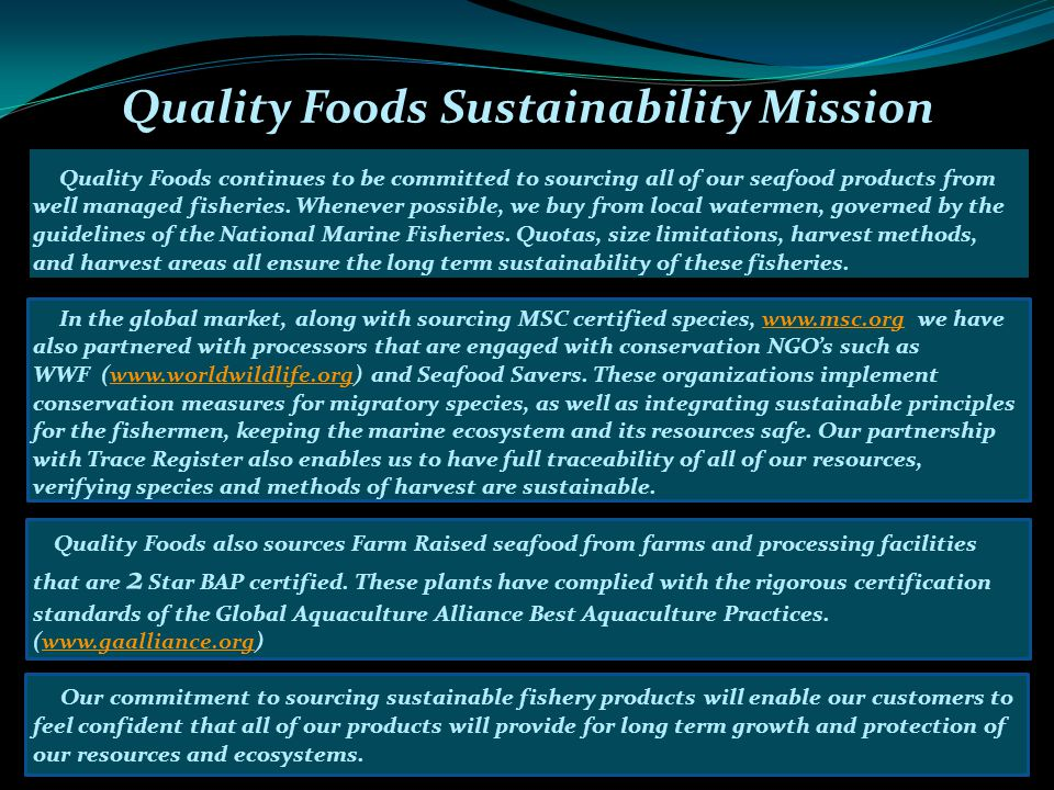 Quality Foods Sustainability Mission Quality Foods continues to be committed to sourcing all of our seafood products from well managed fisheries.