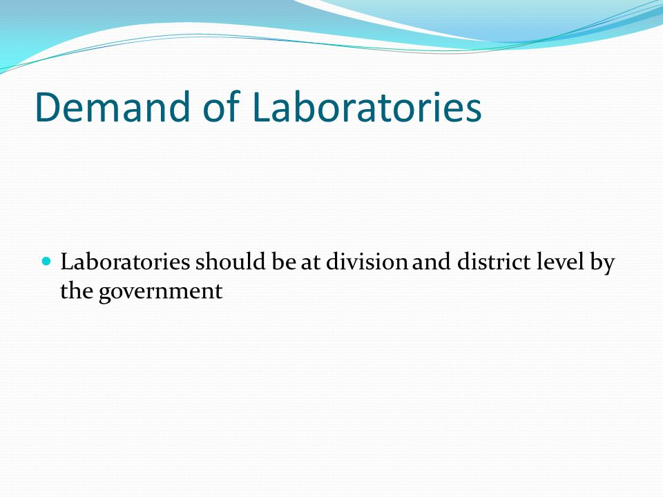 Demand of Laboratories Laboratories should be at division and district level by the government