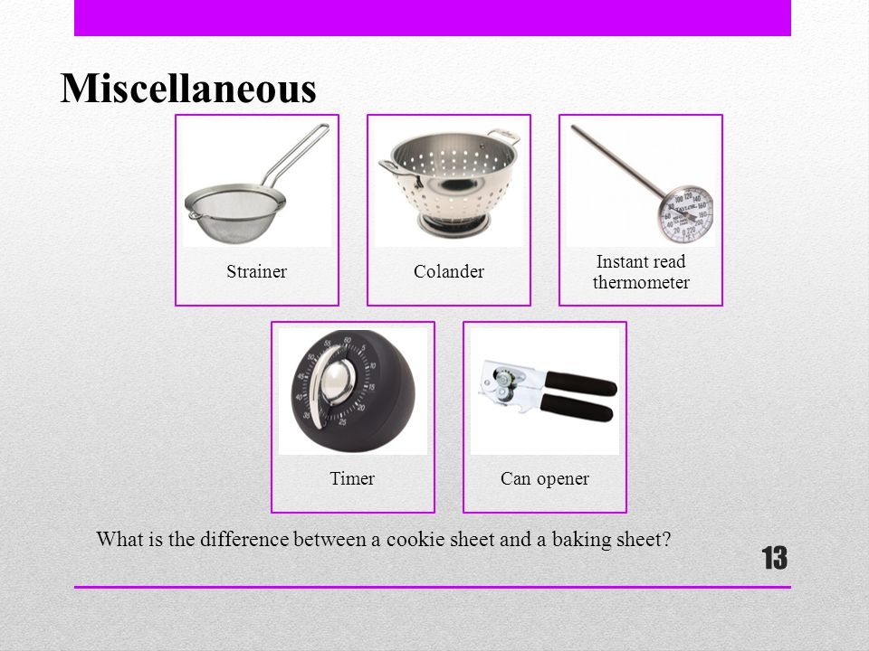 13 Miscellaneous StrainerColander Instant read thermometer TimerCan opener What is the difference between a cookie sheet and a baking sheet?