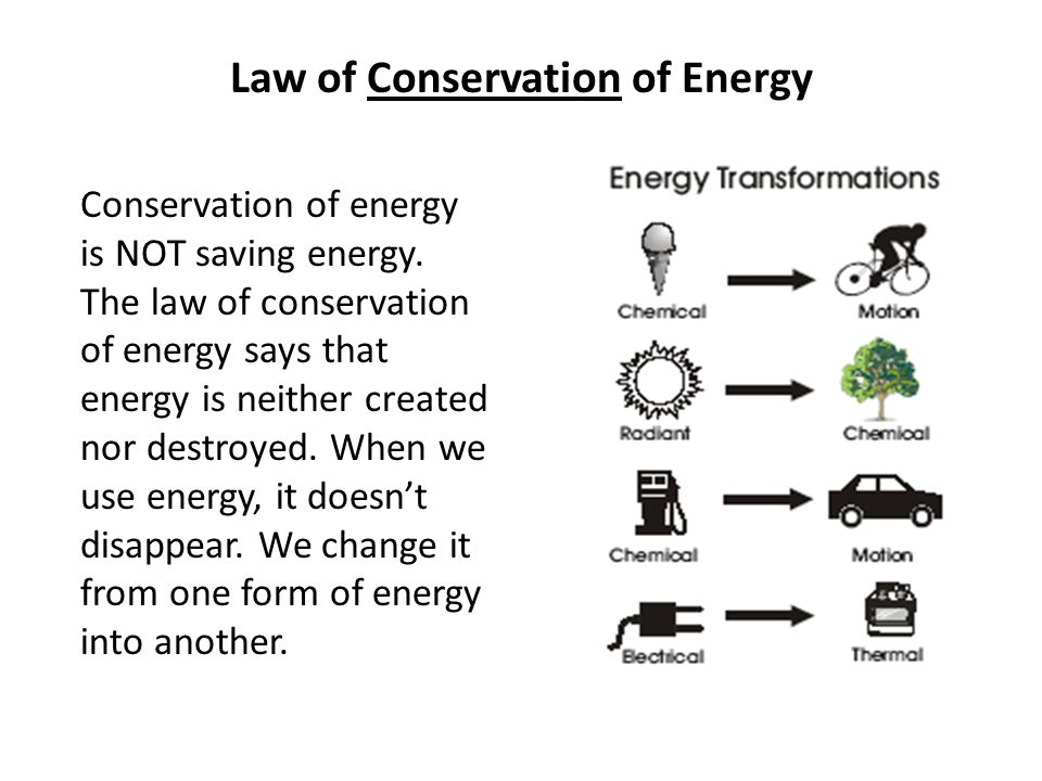 Law of Conservation of Energy Conservation of energy is NOT saving energy. The law of conservation of energy says that energy is neither created nor d