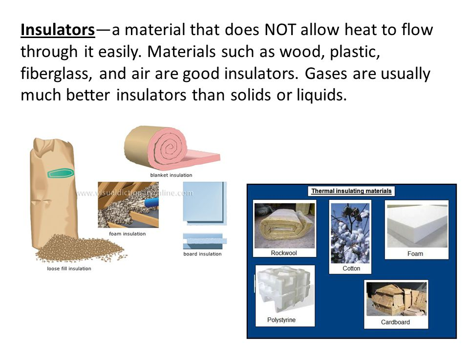Insulators—a material that does NOT allow heat to flow through it easily. Materials such as wood, plastic, fiberglass, and air are good insulators. Ga