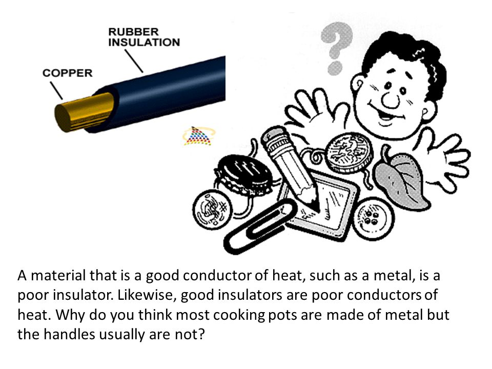 A material that is a good conductor of heat, such as a metal, is a poor insulator. Likewise, good insulators are poor conductors of heat. Why do you t
