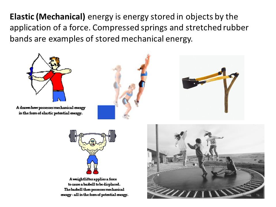 Elastic (Mechanical) energy is energy stored in objects by the application of a force. Compressed springs and stretched rubber bands are examples of s