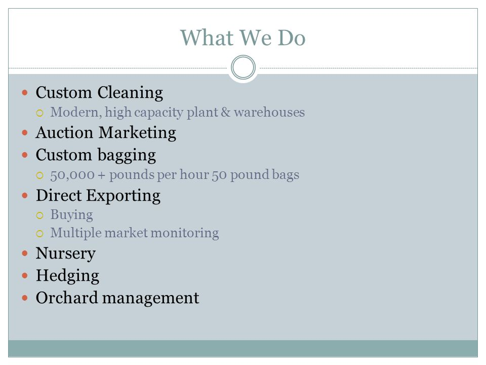 What We Do Custom Cleaning  Modern, high capacity plant & warehouses Auction Marketing Custom bagging  50,000 + pounds per hour 50 pound bags Direct Exporting  Buying  Multiple market monitoring Nursery Hedging Orchard management