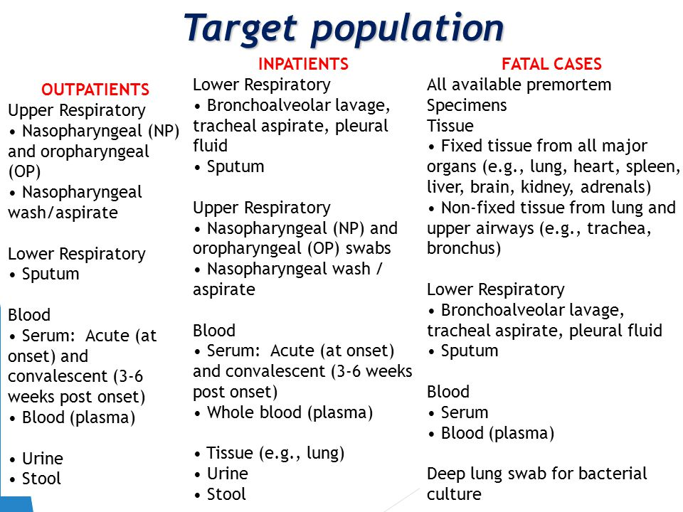 Target population OUTPATIENTS Upper Respiratory Nasopharyngeal (NP) and oropharyngeal (OP) Nasopharyngeal wash/aspirate Lower Respiratory Sputum Blood Serum: Acute (at onset) and convalescent (3-6 weeks post onset) Blood (plasma) Urine Stool INPATIENTS Lower Respiratory Bronchoalveolar lavage, tracheal aspirate, pleural fluid Sputum Upper Respiratory Nasopharyngeal (NP) and oropharyngeal (OP) swabs Nasopharyngeal wash / aspirate Blood Serum: Acute (at onset) and convalescent (3-6 weeks post onset) Whole blood (plasma) Tissue (e.g., lung) Urine Stool FATAL CASES All available premortem Specimens Tissue Fixed tissue from all major organs (e.g., lung, heart, spleen, liver, brain, kidney, adrenals) Non-fixed tissue from lung and upper airways (e.g., trachea, bronchus) Lower Respiratory Bronchoalveolar lavage, tracheal aspirate, pleural fluid Sputum Blood Serum Blood (plasma) Deep lung swab for bacterial culture