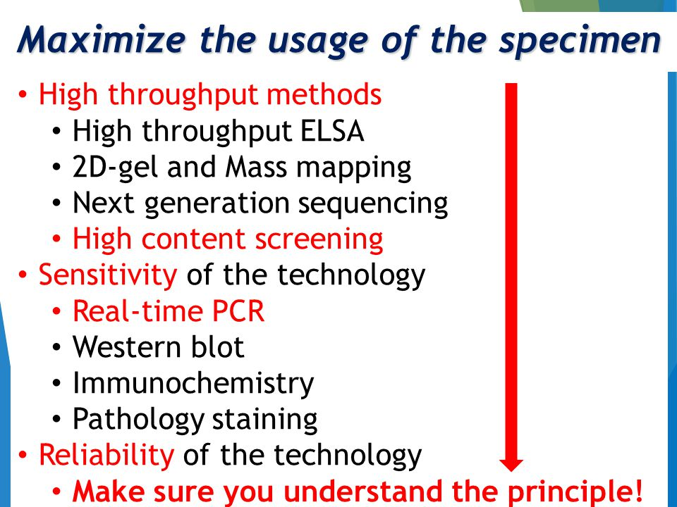 Maximize the usage of the specimen High throughput methods High throughput ELSA 2D-gel and Mass mapping Next generation sequencing High content screening Sensitivity of the technology Real-time PCR Western blot Immunochemistry Pathology staining Reliability of the technology Make sure you understand the principle!