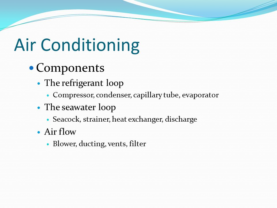 Air Conditioning Components The refrigerant loop Compressor, condenser, capillary tube, evaporator The seawater loop Seacock, strainer, heat exchanger, discharge Air flow Blower, ducting, vents, filter