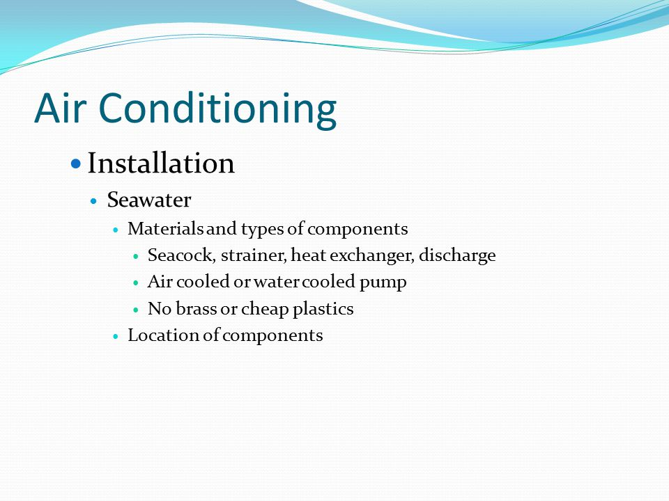 Air Conditioning Installation Seawater Materials and types of components Seacock, strainer, heat exchanger, discharge Air cooled or water cooled pump No brass or cheap plastics Location of components