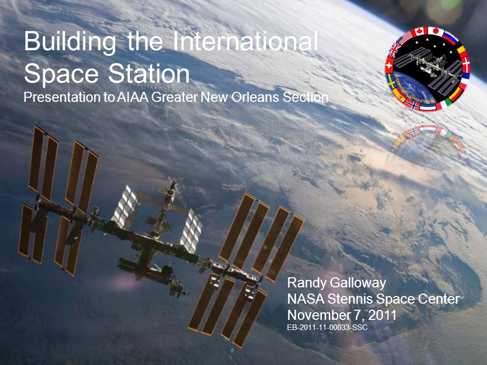 Building the International Space Station Presentation to AIAA Greater New Orleans Section Randy Galloway NASA Stennis Space Center November 7, 2011 EB-2011-11-00033-SSC