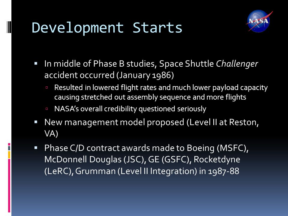 Development Starts  In middle of Phase B studies, Space Shuttle Challenger accident occurred (January 1986)  Resulted in lowered flight rates and much lower payload capacity causing stretched out assembly sequence and more flights  NASA's overall credibility questioned seriously  New management model proposed (Level II at Reston, VA)  Phase C/D contract awards made to Boeing (MSFC), McDonnell Douglas (JSC), GE (GSFC), Rocketdyne (LeRC), Grumman (Level II Integration) in 1987-88