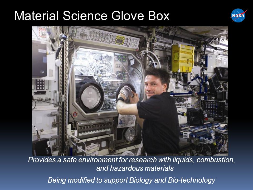 Material Science Glove Box Provides a safe environment for research with liquids, combustion, and hazardous materials Being modified to support Biology and Bio-technology