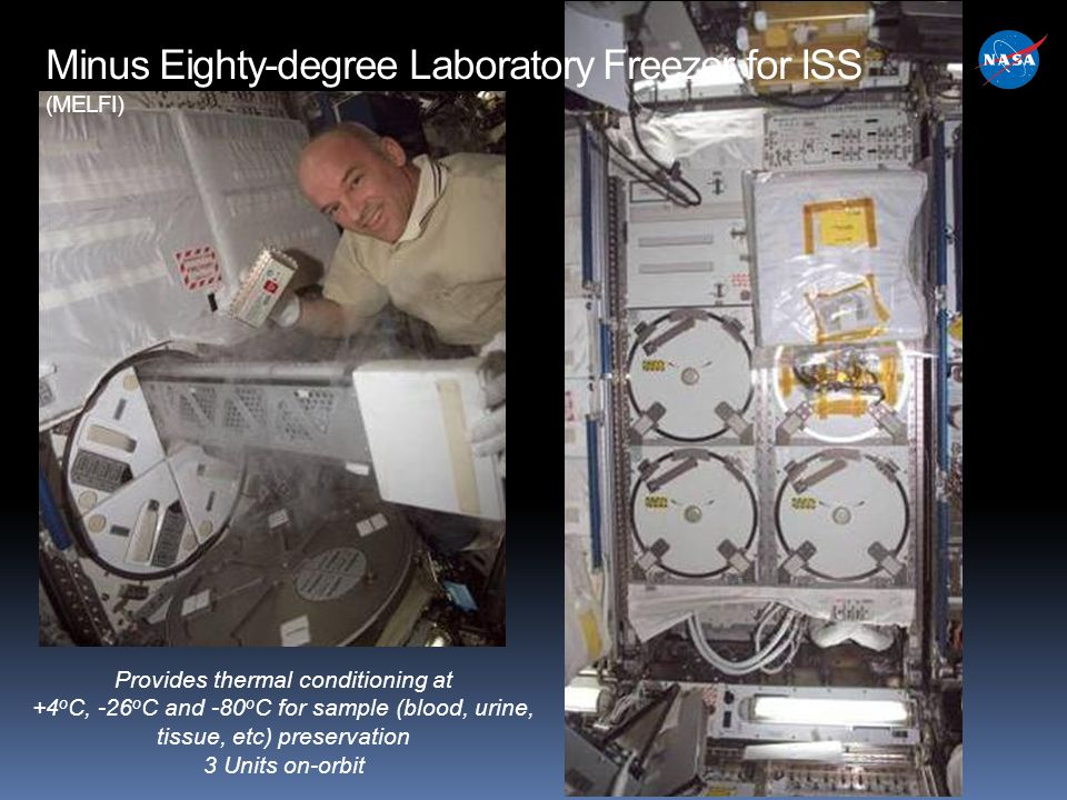 Provides thermal conditioning at +4 o C, -26 o C and -80 o C for sample (blood, urine, tissue, etc) preservation 3 Units on-orbit Minus Eighty-degree Laboratory Freezer for ISS (MELFI)