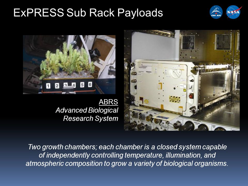 ExPRESS Sub Rack Payloads ABRS Advanced Biological Research System Two growth chambers; each chamber is a closed system capable of independently controlling temperature, illumination, and atmospheric composition to grow a variety of biological organisms.