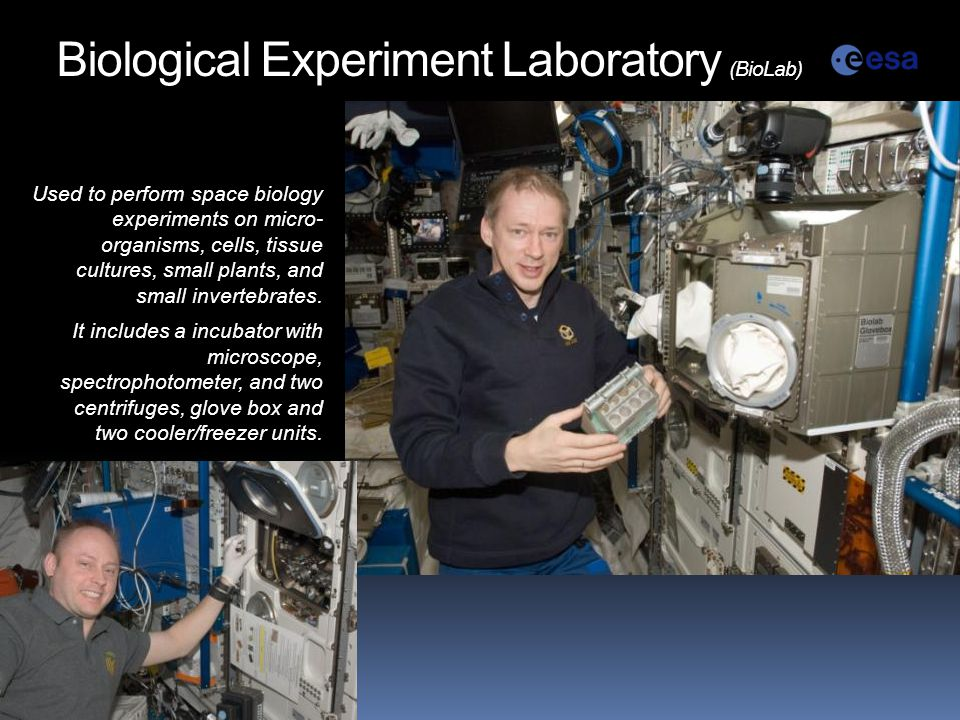 Biological Experiment Laboratory (BioLab) Used to perform space biology experiments on micro- organisms, cells, tissue cultures, small plants, and small invertebrates.