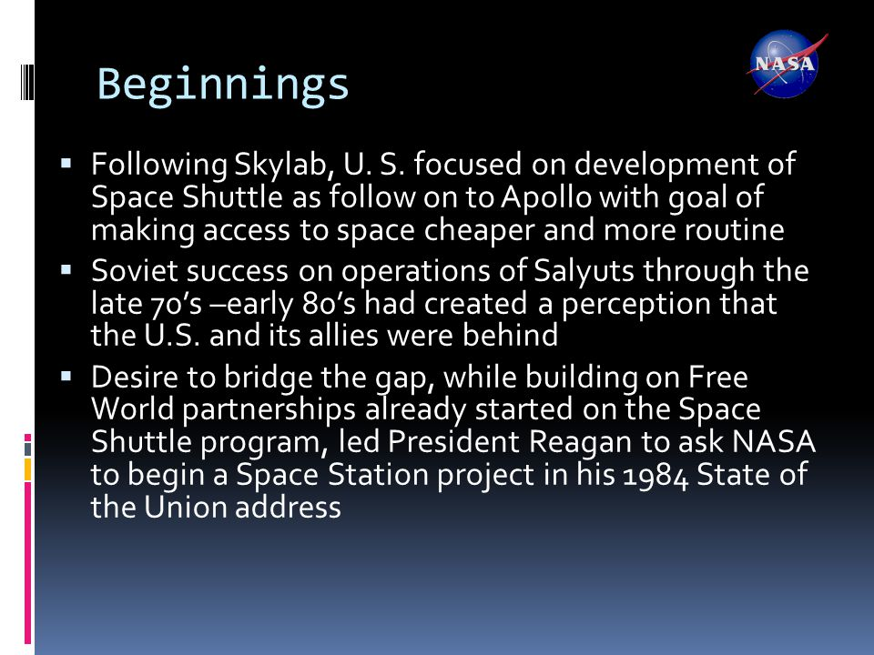 Definition Phase  NASA began Phase A studies in 1984  Eventually settled on large dual keel truss with multiple large modules in racetrack configuration with large photovoltaic arrays and solar dynamic turbines  International contributions included robotics from Canada, modules from Europe and Japan  Multiple foci—satellite servicing, earth science, space science, microgravity science, materials research, biomedical research….